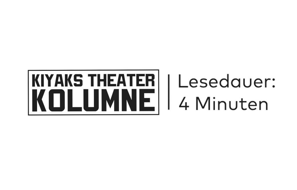 Kiyaks Theater Kolumne // Lesedauer: 4 Minuten