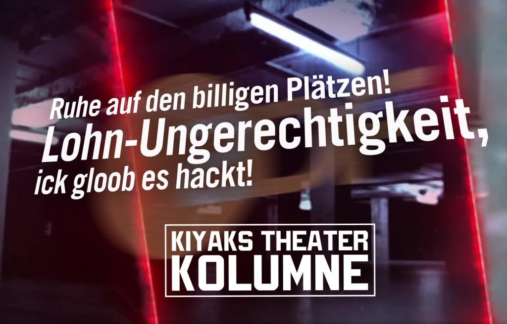 Kiyaks Theaterkolumne: Ruhe auf den billigen Plätzen! Lohn-Ungerechtigkeit, ick gloob es hackt!