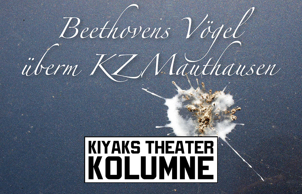 Mely Kyaks Theater Kolumne: Beethovens Vögel überm KZ Mauthausen